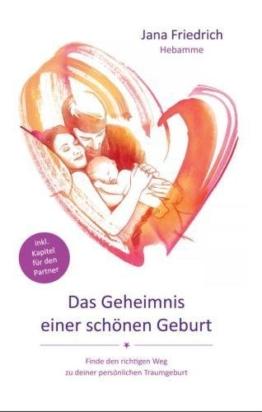 Das Geheimnis einer schönen Geburt: Geburtsvorbereitung zwischen Hypnobirthing, Kaiserschnitt und Hausgeburt. So wird die Entbindung Deines Babys zu einem schönen Erlebnis. Ohne Angst vor der Geburt. - 1